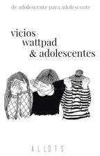 Vicios, Wattpad & Adolescentes by allots