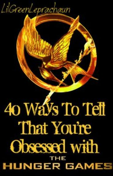 40 Ways To Tell That You're Obsessed with The Hunger Games by LilGreenLeprachaun