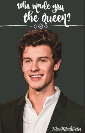Who made you the queen?   Shawn Mendes fanfiction by IAmAMadWriter