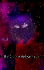 🖤 {The Space Between Us} 🖤 - Null x Female!Reader by TheYeenOfChristmas