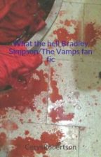 What the hell Bradley Simpson/The Vamps fan fic *On hold* by CrazyFanGirlxo98