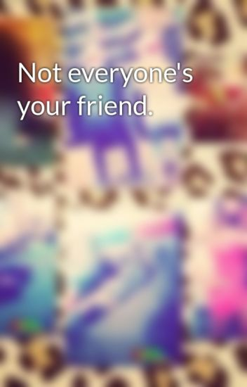 Not Everyones Your Friend Baeweezy1 Wattpad