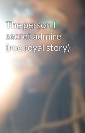 The person I secret admire (roc royal story) by Jazzyismindless4roc