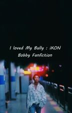 I Loved My Bully : iKON Bobby Fanfiction by JeniSacramento