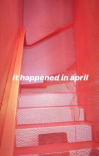 it happened in april by hallosweetness