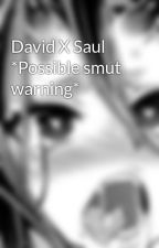 David X Saul *Possible smut warning* by i_dont_give_a_fork