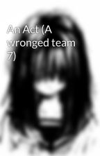 An Act (A wronged team 7) by shy_loser