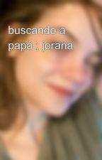 buscando a papá ; jorana by -Gxslena-