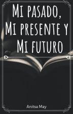 Mi pasado, Mi presente y Mi futuro by Anitsa_May