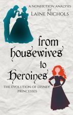 From Housewives to Heroines - The Evolution of Disney Princesses by avadel