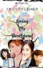 Loving My Bestfriend (COMPLETED) by FruityLemon