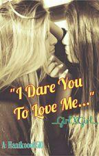 I Dare You to Love Me (girlxgirl) by hanikooo0510