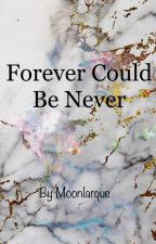 Forever Could Be Never ((ON HOLD until I publish Found)) by Moonlarque