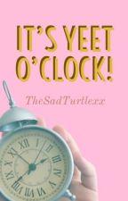 It's Yeet O'Clock! by TheSadTurtlexx