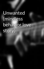 Unwanted (mindless behavior love story) by Maiagurl