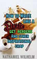 How to write like a Pirate, Get readers, and other inspirational crap by NathanielWilhelm