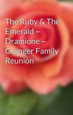 The Ruby & The Emerald ~ Dramione ~ Granger Family Reunion by toyarosene11y