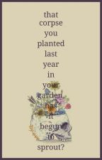 that corpse you planted last year in your garden, has it begun to sprout?  by writingthewrong-