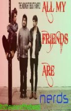 All My Friends Are Nerds! (TMB and MB Fan fiction) by itstheyearofthebeast