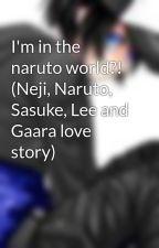 I'm in the naruto world?! (Neji, Naruto, Sasuke, Lee and Gaara love story) by kikyonkitchi