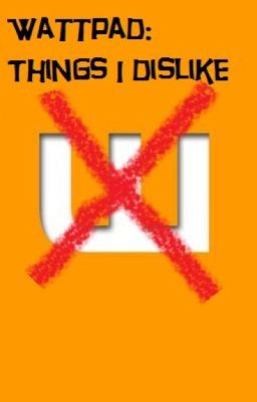 Wattpad: Things I dislike by TeaObsessive