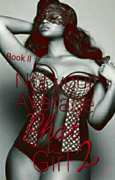 Not Your Average PHAT Girl 2 (Book II) Complete