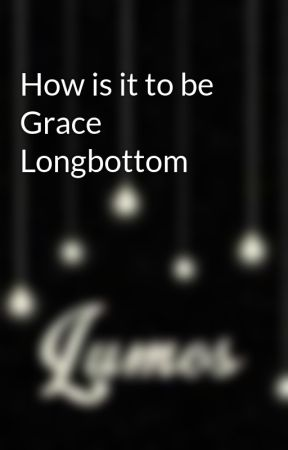 How is it to be Grace Longbottom  by HarryPotterlifeafter