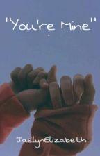 You're Mine by JaelynElizabeth