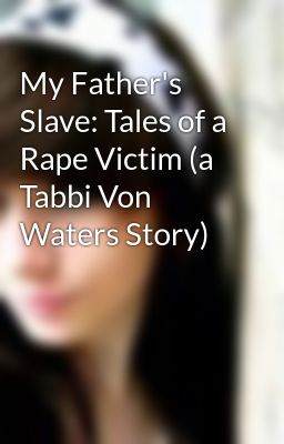 My Father's Slave: Tales of a Rape Victim (a Tabbi Von Waters Story)