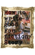 How to Write a Good Fan fiction/ Story by littlepunkvampire