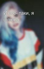 И все- таки, я шлюха. by Madlen__Isakova