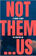 NOT THEM ...US by deathplan