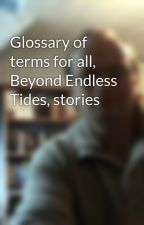 Glossary of terms for all, Beyond Endless Tides, stories by pigginauthor