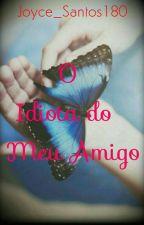 O idiota do meu amigo by Joyce_Santos180