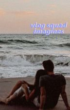 vlog squad imagines ♡  by cclairree