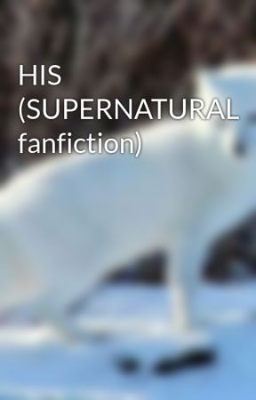 HIS (SUPERNATURAL fanfiction) by wearwolf2018