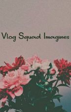 ❥ Vlog Squad Imagines ❥  by thiccshishtar