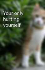 Your only hurting yourself by dandelionsplash