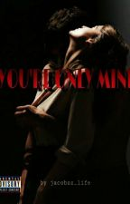 you're only mine by fvckgirlnah