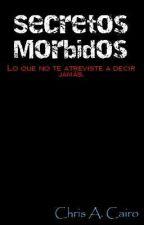 Secretos Mórbidos: Lo que no te atreviste a decir jamás. by ChrisCairo