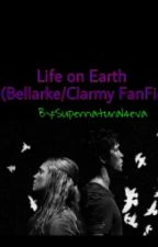 Life On Earth ( Bellarke/Clarmy FanFic) by fandom-ho