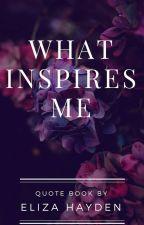 What Inspires Me !!!!! by Eliza_hayden