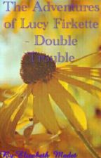 The Adventures of Lucy Firkette - Double Trouble by Elizabeth_Madet