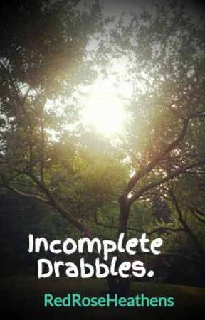 Incomplete Drabbles. by RedRoseHeathens
