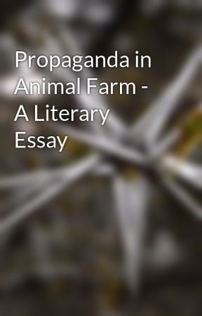 propaganda in animal farm a literary essay wattpad propaganda in animal farm a literary essay