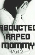 Abducted, Raped, Mommy. [Sequel] by Stories_by_ShaSha