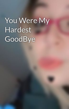 You Were My Hardest GoodBye  by KarenElizabethKe44