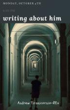 Writing about him by TiranicornioRx