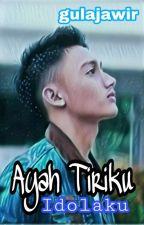 Ayah Tiriku Idolaku by gula_jawir