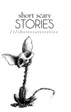 SHORT SCARY STORIES by ephemeris_